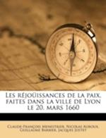 Les Rejouissances de La Paix, Faites Dans La Ville de Lyon Le 20. Mars 1660 af Guillaume Barbier, Claude-Francois Menestrier, Nicolas Auroux