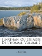 Elnathan, Ou Les Ages de L'Homme, Volume 2 af Barthez