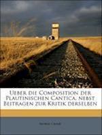Ueber Die Composition Der Plautinischen Cantica, Nebst Beitragen Zur Kritik Derselben. af Moriz Crain