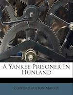 A Yankee Prisoner in Hunland af Clifford Milton Markle