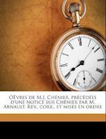 Oevres de M.J. Chenier, Precedees D'Une Notice Sur Chenier Par M. Arnault. REV., Corr., Et Mises En Ordre