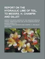 Report on the Hydraulic Lime of Teil, to Messrs. H. Champin and Gillet; Agents for North America Of, The, Manufacturers in France. Fabrication and Use af Leonard Forbes Beckwith