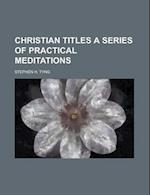 Christian Titles a Series of Practical Meditations af Stephen H. Tyng