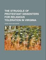 The Struggle of Protestant Dissenters for Religious Toleration in Virginia af Henry Read McIlwaine