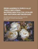 Reise-Handbuch Durch Alle Theile Der Konigl. Bayerischen Pfalz in Localer Und Historischer Beziehung; Mit Einer Generalkarte Der Pfalz Und Der Moselka af Karl Geib