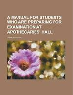 A Manual for Students Who Are Preparing for Examination at Apothecaries' Hall af John Steggall