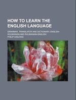 How to Learn the English Language; Grammar, Translator and Dictionary, English-Roumanian and Roumanian-English af Philip Axelrad