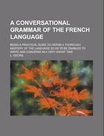 A   Conversational Grammar of the French Language; Being a Practical Guide to Obtain a Thorough Mastery of the Language So as to Be Enabled to Write a af L. Georg