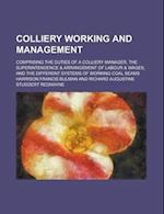 Colliery Working and Management; Comprising the Duties of a Colliery Manager, the Superintendence & Arrangement of Labour & Wages, and the Different S af Harrison Francis Bulman