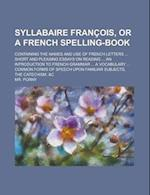 Syllabaire Francois, or a French Spelling-Book; Containing the Names and Use of French Letters ... Short and Pleasing Essays on Reading ... an Introdu af Mr Porny