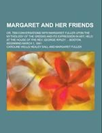 Margaret and Her Friends; Or, Ten Conversations with Margaret Fuller Upon the Mythology of the Greeks and Its Expression in Art, Held at the House of