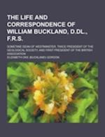 The Life and Correspondence of William Buckland, D.DL., F.R.S; Sometime Dean of Westminster, Twice President of the Geological Society, and First Pres af Elizabeth Oke Gordon