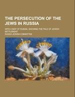The Persecution of the Jews in Russia; With a Map of Russia, Showing the Pale of Jewish Settlement af Russo-Jewish Committee