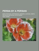 Persia by a Persian; Being Personal Experiences, Manners, Customs, Habits, Religious and Social Life in Persia af Isaac Adams