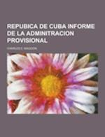 Repubica de Cuba Informe de La Adminitracion Provisional af Charles E. Magoon