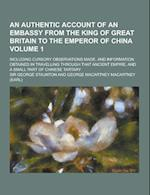 An Authentic Account of an Embassy from the King of Great Britain to the Emperor of China; Including Cursory Observations Made, and Information Obtai af George Staunton