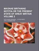 Magnae Britaniae Notitia or the Present State of Great Britain Volume 2; With Divers Remarks, in Two Parts