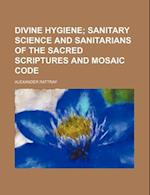 Divine Hygiene; Sanitary Science and Sanitarians of the Sacred Scriptures and Mosaic Code