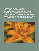 List of Books on Municipal Affairs and Civic Improvement in the Syracuse Public Library af Syracuse Public Library