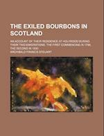 The Exiled Bourbons in Scotland; An Account of Their Residence at Holyrood During Their Two Emigrations, the First Commencing in 1796, the Second in 1 af Archibald Francis Steuart