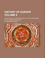 History of Europe Volume 6; From the Fall of Napoleon in 1815 to the Accession of Louis Napoleon in 1852