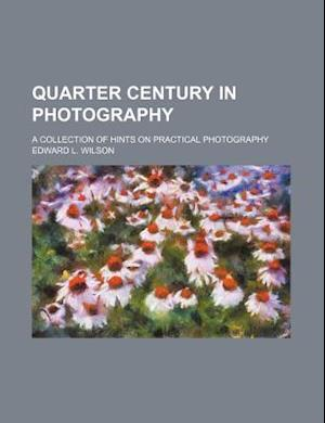 Bog, paperback Quarter Century in Photography; A Collection of Hints on Practical Photography af Edward L. Wilson