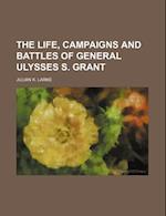 The Life, Campaigns and Battles of General Ulysses S. Grant af Julian K. Larke