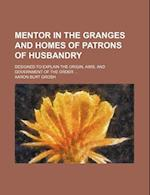 Mentor in the Granges and Homes of Patrons of Husbandry; Designed to Explain the Origin, Aims, and Government of the Order af Aaron Burt Grosh