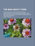 The Man about Town; Short Stories, Philosophical Reflections, Curbstone Politicians, the Brown Eyed Girl, Some Real Fish Stories, Letters from the Res af Harry Tucker