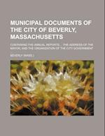 Municipal Documents of the City of Beverly, Massachusetts; Containing the Annual Reports the Address of the Mayor, and the Organization of the City Go af Beverly