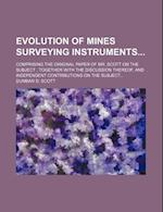 Evolution of Mines Surveying Instruments; Comprising the Original Paper of Mr. Scott on the Subject Together with the Discussion Thereof, and Independ af Dumbar D. Scott