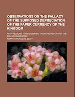 Observations on the Fallacy of the Supposed Depreciation of the Paper Currency of the Kingdom; With Reasons for Dissenting from the Report of the Bull af United States Congress House, Francis Perceval Eliot, United States Congressional House