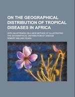 On the Geographical Distribution of Tropical Diseases in Africa; With an Appendix on a New Method of Illustrating the Geographical Distribution of Dis af United States Congress Senate, Robert William Felkin