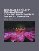 Queensland, the Field for British Labour and Enterprise, and the Source of England's Cotton Supply af U. S. Government, George Wight
