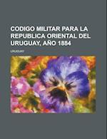 Codigo Militar Para La Republica Oriental del Uruguay, Ano 1884 af U. S. Government, Uruguay