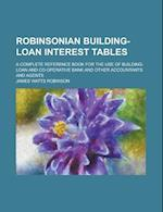 Robinsonian Building-Loan Interest Tables; A Complete Reference Book for the Use of Building-Loan and Co-Operative Bank and Other Accountants and Agen af James Watts Robinson, United States Government, United States Government