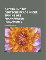 Bayern Und Die Deutsche Frage in Der Epoche Des Frankfurter Parlaments af Michael Doeberl, United States Internal Revenue Service, United States Internal Revenue Service