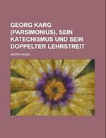 Georg Karg (Parsimonius), Sein Katechismus Und Sein Doppelter Lehrstreit af Georg Wilke