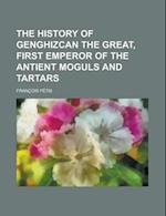 The History of Genghizcan the Great, First Emperor of the Antient Moguls and Tartars af Fran Ois P. Tis, Francois Petis, U. S. Government