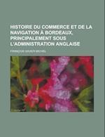 Histoire Du Commerce Et de La Navigation a Bordeaux, Principalement Sous L'Administration Anglaise af Fran Ois Xavier Michel, Francisque Xavier Michel