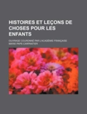 Bog, paperback Histoires Et Lecons de Choses Pour Les Enfants; Ouvrage Couronne Par L'Academie Francaise af Marie Pape-Carpantier