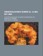 Observaciones Sobre El Clima de Lima; Y Sus Influencias En Los Seres Organizados, En Especial El Hombre af Jos Hip Lito Unan E., Jose Hipolito Unanue