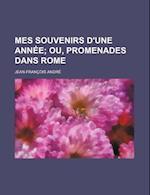 Mes Souvenirs D'Une Annee; Ou, Promenades Dans Rome af Jean-Francois Andre, Jean-Fran Ois Andr