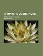 A Travers La Bretagne; Souvenirs Et Paysages af Max Radiguet