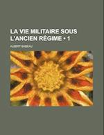 La Vie Militaire Sous L'Ancien Regime (1)