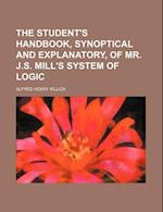 The Student's Handbook, Synoptical and Explanatory, of Mr. J.S. Mill's System of Logic af Alfred Henry Killick