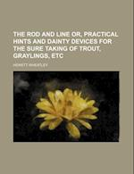 The Rod and Line Or, Practical Hints and Dainty Devices for the Sure Taking of Trout, Graylings, Etc af Hewett Wheatley