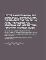 Letters and Essays on the Small-Pox and Inoculation, the Measles, the Dry Belly-Ache, the Yellow, and Remitting, and Intermitting Fevers of the West I af J. Murray
