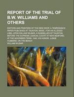Report of the Trial of B.W. Williams and Others; Editors and Printers of the Dew Drop, a Temperance Paper Published at Taunton, Mass., for an Alleged af William Wilbar