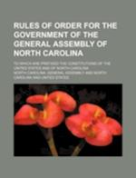 Rules of Order for the Government of the General Assembly of North Carolina; To Which Are Prefixed the Constitutions of the United States and of North af North Carolina General Assembly
